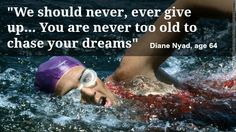 """The words of Diane Nyad upon successfully completing her record breaking Cuba to Florida swim at the age of 64.  """"The swim was a long-awaited triumph for Nyad, who was making her fifth attempt since 1978 and her fourth since turning 60."""""""
