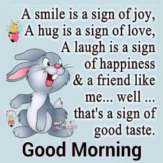 A smile is a sign of joy, A hug is a sign of love, A laugh is a sign of happiness & a friend like me .......well.....that's a sign of good taste.