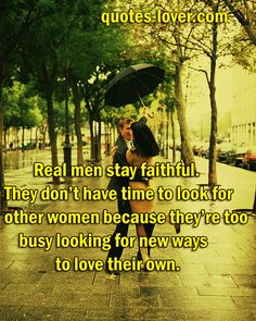 Real men stay faithful. They dont have time to look for other women because theyre too busy looking for new ways to love their own. -
