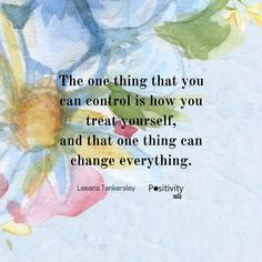 The one thing that you can control is how you treat yourself and that one thing can change everything. #LeeanaTankersley #positivitynote #upliftingyourspirit