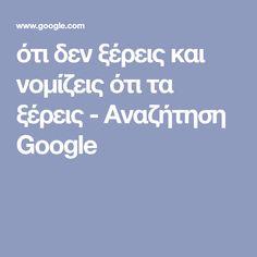ότι δεν ξέρεις και νομίζεις ότι τα ξέρεις - Αναζήτηση Google Google