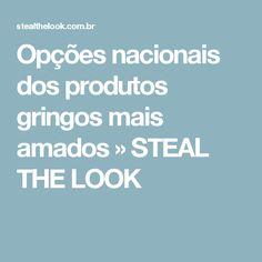 Opções nacionais dos produtos gringos mais amados » STEAL THE LOOK