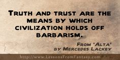 """""""Truth and trust are the means by which civilization holds off barbarism."""" (From 'Alta' by Mercedes Lackey) 