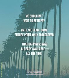 """""""We shouldn't wait to be happy until we reach some future point, only to discover that happiness was already available--all the time!"""" -Dieter F. Lds Quotes, Religious Quotes, Quotable Quotes, Spiritual Quotes, Gospel Quotes, Inspirational Memes, Inspirational Thoughts, Dieter F Uchtdorf, Mormon Channel"""