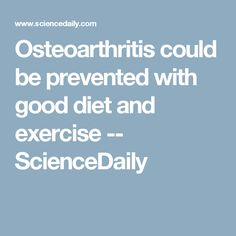 Osteoarthritis could be prevented with good diet and exercise -- ScienceDaily