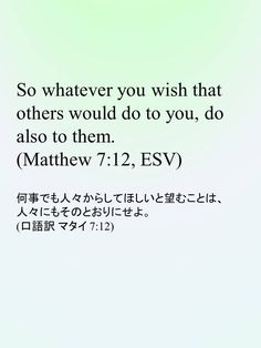 So whatever you wish that others would do to you, do also to them.(Matthew 7:12, ESV) 何事でも人々からしてほしいと望むことは、人々にもそのとおりにせよ。(口語訳 マタイ 7:12)