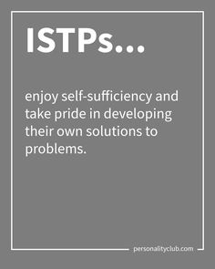 ISTPs enjoy self-sufficiency and take pride in developing their own solutions to problems.