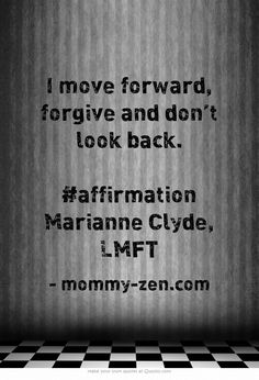 I move forward, forgive and don't look back. #affirmation Marianne Clyde, LMFT