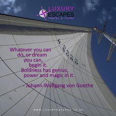 """Whatever you can do, or dream you can, begin it. Boldness has genius, power and magic in it."": Johann Wolfgang von Goethe. BE BOLD! www.luxuryescapes.co.za"