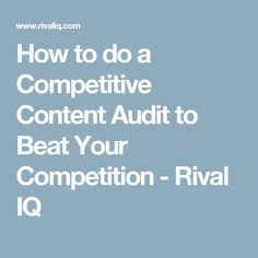 How to do a Competitive Content Audit to Beat Your Competition - Rival IQ