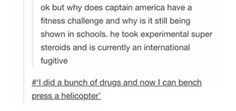 """""""Okay but why does Captain America have a fitness challenge and why is it still bieng shown in schools? He took experimental super steroids and is currently an international fugitive."""" """"I did a bunch of drugs and now I can bench press a helicopter."""""""