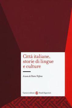 Città italiane, storie di lingue e culture / a cura di Pietro Trifone - Roma : Carocci editore, 2015