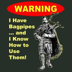 WARNING! I have bagpipes and I know how to use them. Start the party!   The pipers are here!