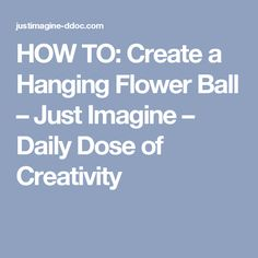 HOW TO: Create a Hanging Flower Ball – Just Imagine – Daily Dose of Creativity