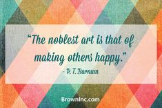 """The noblest art is that of making others happy."" P.T. Barnum Quote"