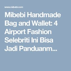 Mibebi Handmade Bag and Wallet: 4 Airport Fashion Selebriti Ini Bisa Jadi Panduanm...