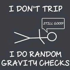 "Honest - ""I don't trip... I do random gravity checks"""