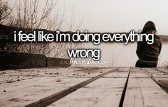 I feel like I'm doing everything wrong.. And That's Who I Am