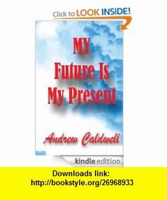 My Future is my present eBook Andrew caldwell ,   ,  , ASIN: B008A1ETN0 , tutorials , pdf , ebook , torrent , downloads , rapidshare , filesonic , hotfile , megaupload , fileserve