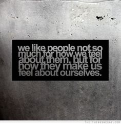 We like people not so much for how we feel about them but for how they make us feel about ourselves