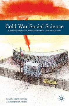 Book Review: Cold War Social Science: Knowledge Production, Liberal Democracy, and Human Nature   LSE Review of Books
