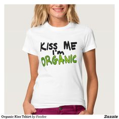 "Organic Kiss Tshirt - #funny_t-shirt says ""Kiss Me I'm Organic"" Makes a Great Gift for the #Organic Girl (or #Vegan Guy, #Dietician, or all-around #Tree-Hugger ) in Your Life! By Foodee."