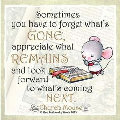 ♡♡♡ Sometimes you have to forget what's Gone, appreciate what Remains and look forward to what's coming Next...Little Church Mouse 18 September 2015. ♡♡♡