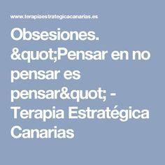 """Obsesiones. """"Pensar en no pensar es pensar"""" - Terapia Estratégica Canarias"""