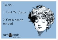 To do: 1. Find Mr. Darcy. 2. Chain him to my bed.