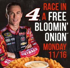 Free Bloomin Onion today 11/16.  Kevin Harvick placed in the top 10 again this weekend.  Just purchase something like a drink to get it free.