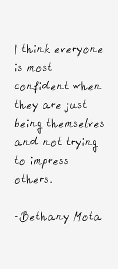 I think everyone is most confident when they are just being themselves and not trying to impress others.