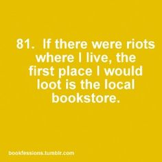 Bookfessions 81. If there were riots where I live, the first place I would loot is the local bookstore.