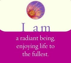 Healing  -  I am a radiant being, enjoying life to the fullest.  ~ Louise L. Hay