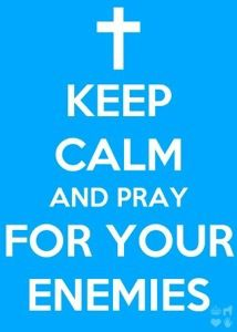 Keep calm and PRAY for your enemies! <3