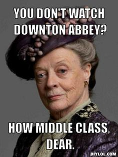 """You don't watch Downton Abbey? How middle class, dear."" LOL! Maggie Smith is my favorite DA character. :-)"