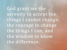 God grant me the serenity to accept the things I cannot change; the courage to change the things I can; and the wisdom to know the difference.