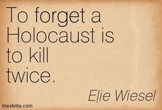 """""""To forget a Holocaust is to kill twice."""" ~ Elie Wiesel"""