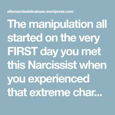 The manipulation all started on the very FIRST day you met this Narcissist when you experienced that extreme charm that set you up to fall prey to their abusive lifestyle and become the next target or source of supply – but you believed it was love and that started you out on this horrendous journey with a personality disordered Narcissist. – After Narcissistic Abuse