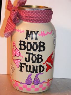 "the only thing I would change about this would be ""my boob reduction fund""...I dont need bigger boobs..they are too much to handle as it is :P"