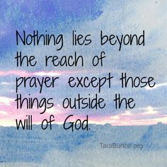 Nothings lies beyond the reach of prayer