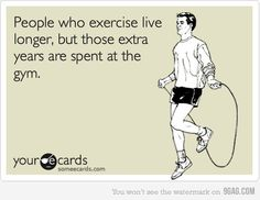 It's true people who exercise live longer, but those extra years are spent at the gym:)