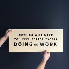 Nothing will make you feel better except doing the work.