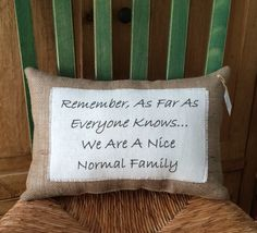 """""""Remember, as far as everyone knows...we are a nice normal family"""" Burlap and linen quote pillow $28"""