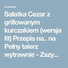 Sałatka Cezar z grillowanym kurczakiem (wersja fit)  Przepis na.. na Pełny talerz wytrawnie - Zszywka.pl Vogue, Fit, Shape, En Vogue