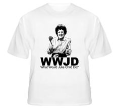 What Would Julia Child Do Cooking Cook Book T Shirt