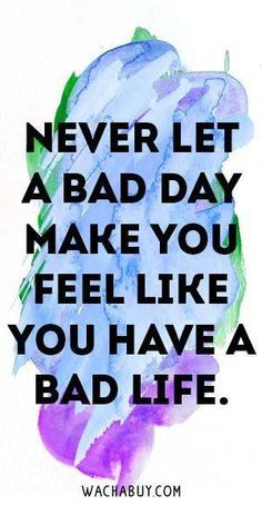 NeVeR LeT a BaD DaY MaKe YoU FeeL LiKe YoU HaVe a BaD LiFe
