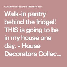 Walk-in pantry behind the fridge!! THIS is going to be in my house one day. - House Decorators Collection