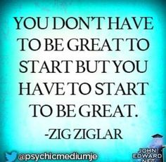 Quote #413 - You don't have to be great to start, but you have to start, to be great. ~ Zig Ziglar