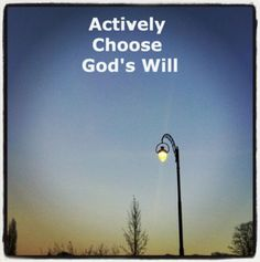We need to Actively Choose God's Will. It is a privilege for us to actively choose God's will! Every day we need a change of mind, a choosing of God's will in every aspect of our daily life! More via, www.agodman.com