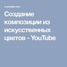Создание композиции из искусственных цветов - YouTube
